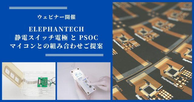 【ウェビナー開催】エレファンテックの静電スイッチ電極 と PSoCマイコンとの組み合わせのご提案